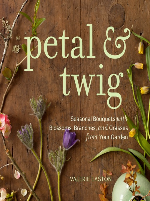 Petal & Twig: Seasonal Bouquets with Blossoms, Branches, and Grasses from Your Garden (eBook)