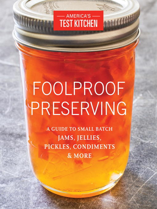 Foolproof preserving : a guide to small batch jams, jellies, pickles, condiments, and more / by the editors at America's Test Kitchen