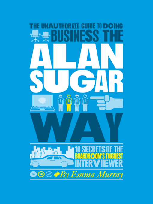 The Unauthorized Guide to Doing Business the Alan Sugar Way (eBook): 10 Secrets of the Boardroom's Toughest Interviewer
