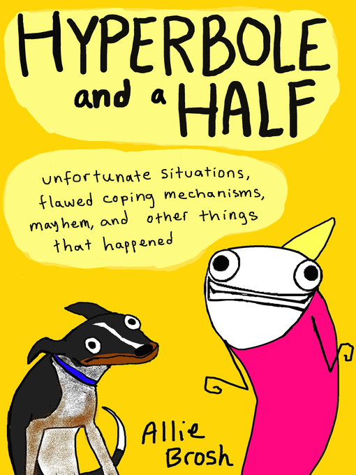 Hyperbole and a half : Unfortunate Situations, Flawed Coping Mechanisms, Mayhem, and Other Things That Happened. Allie Brosh
