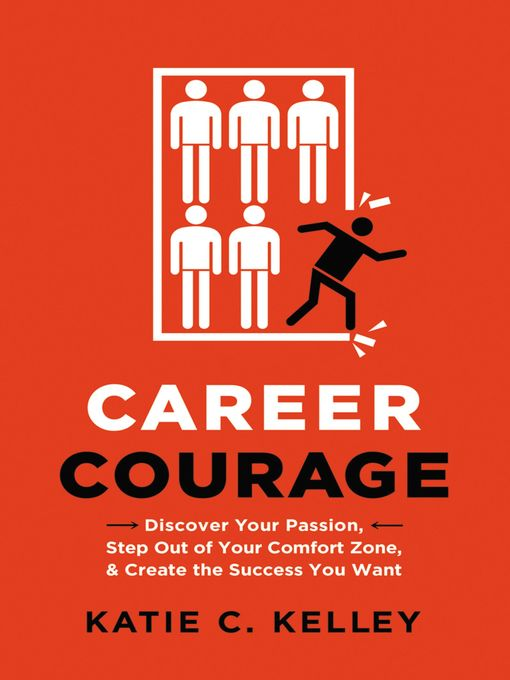 Career Courage Discover Your Passion, Step Out of Your Comfort Zone, and Create the Success You Want