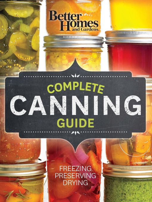 Better homes and gardens complete canning guide [eBook - OverDrive] : Freezing, Preserving, Drying / Better Homes and Gardens