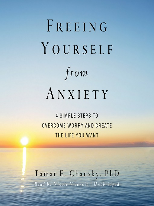 Freeing Yourself from Anxiety (MP3): Four Simple Steps to Overcome Worry and Create the Life You Want