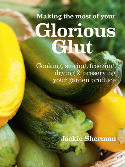Making the Most of Your Glorious Glut: Cooking, Storing, Freezing, Drying, and Preserving Your Garden Produce (eBook)