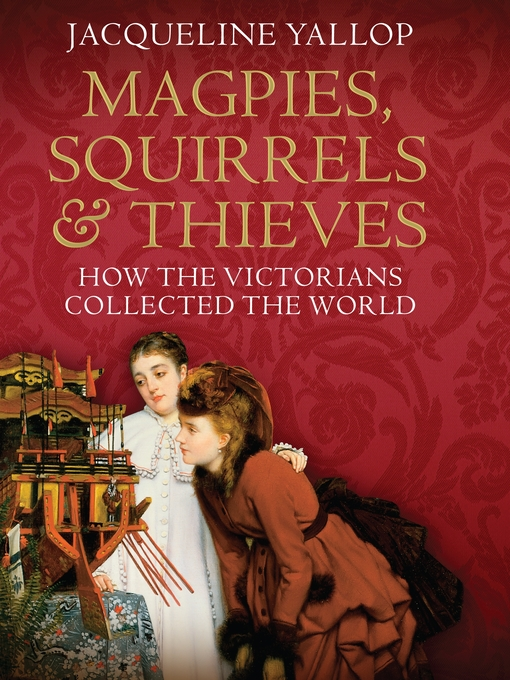 Magpies, Squirrels and Thieves: How the Victorians Collected the World (eBook)