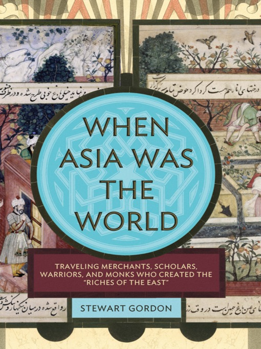 "When Asia Was the World: Traveling Merchants, Scholars, Warriors, and Monks Who Created the ""Riches of the East"" book cover"