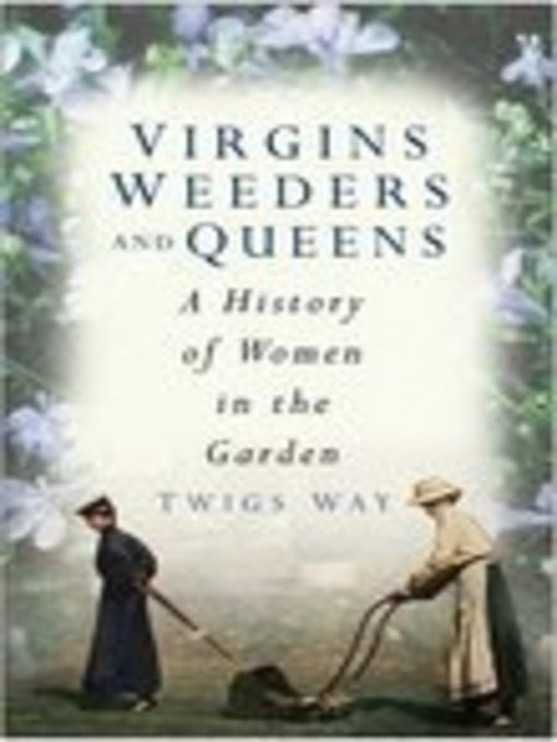 Virgins, Weeders, and Queens: A History of Women in the Garden (eBook)
