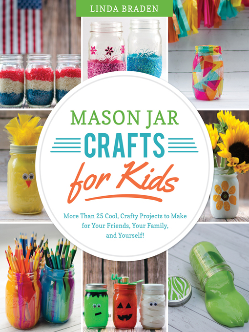 Mason Jar Crafts for Kids More Than 25 Cool, Crafty Projects to Make for Your Friends, Your Family, and Yourself! by Linda Z. Braden