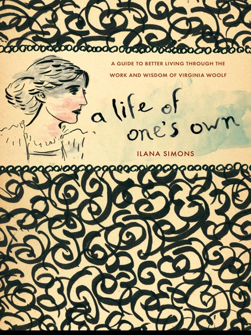 A Life of One's Own A Guide to Better Living Through the Work and Wisdom of Virginia Woolf