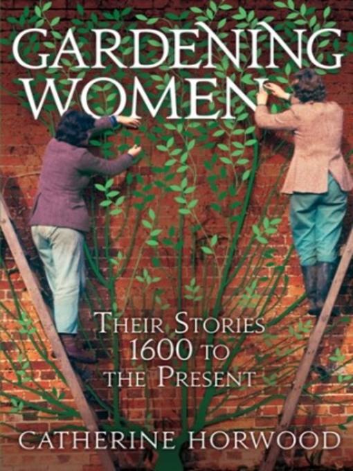 Gardening Women: Their Stories 1600 to the Present (eBook)
