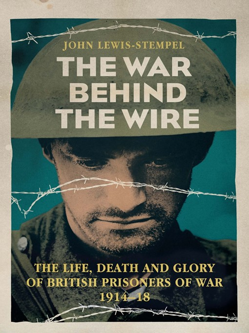 The War Behind the Wire (eBook): The Life, Death and Glory of British Prisoners of War, 1914-18