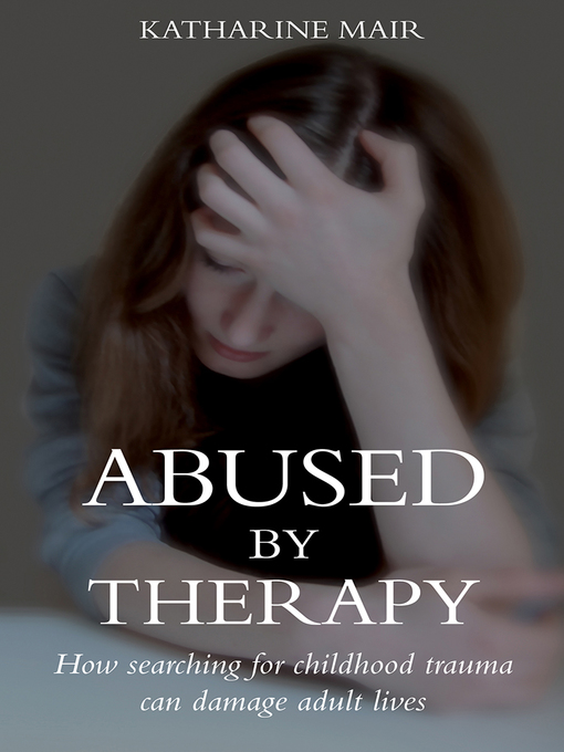 Abused by Therapy (eBook): How Searching for Childhood Trauma Can Damage Adult Lives