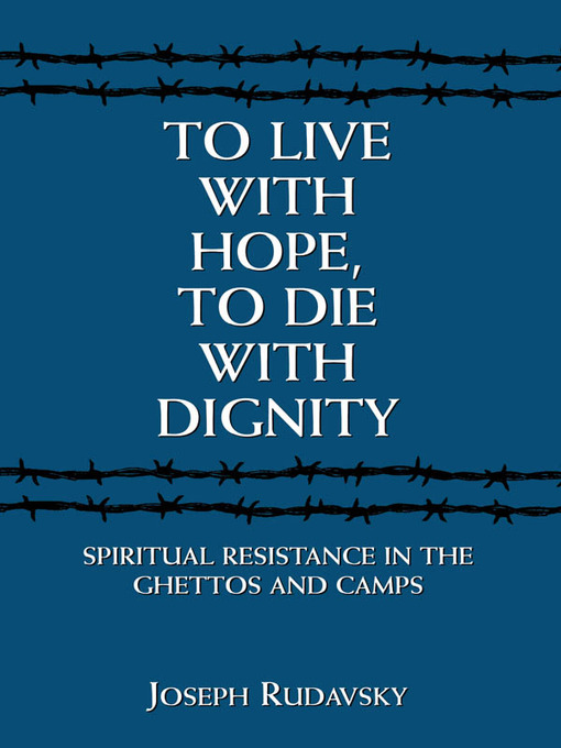 To Live with Hope, to Die with Dignity (eBook): Spiritual Resistance in the Ghettos and Camps