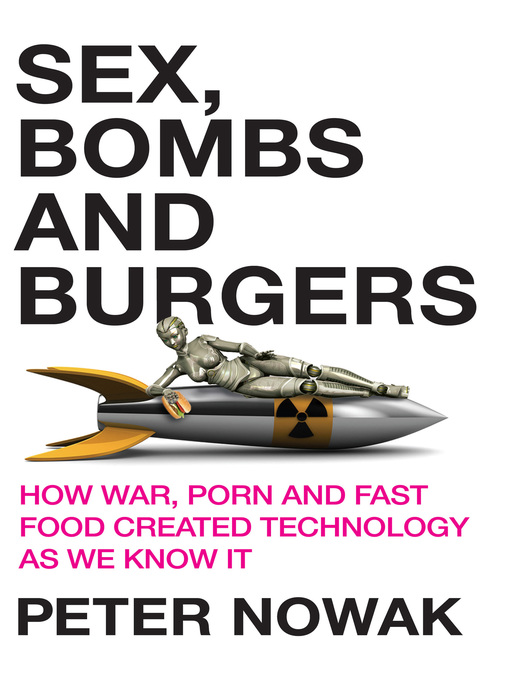 Sex, Bomb and Burgers (eBook): How War, Porn and Fast Food Created Technology as We Know It