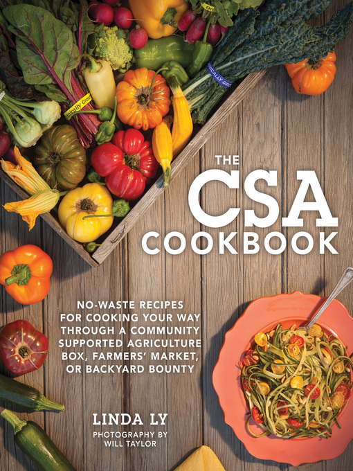 The CSA cookbook [eBook] : No-Waste Recipes for Cooking Your Way Through a Community Supported Agriculture Box, Farmers' Market, or Backyard Bounty / Linda Ly