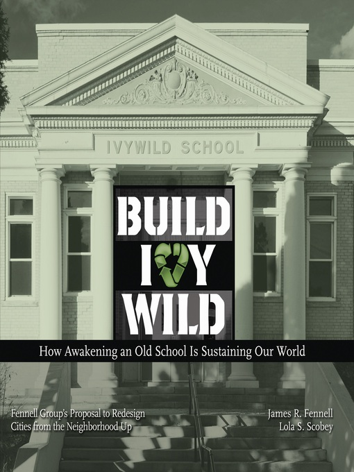 Build Ivywild (eBook): How Awakening An Old School Is Sustaining Our World: Fennell Group's Proposal To Redesign Cities From The Neighborhood Up