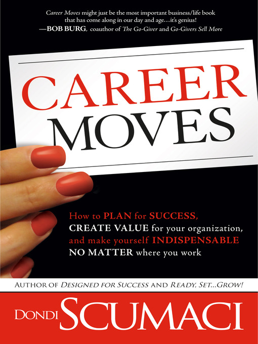 Career Moves How to plan for success, create value for your organization, and make yourself indispensable no matt