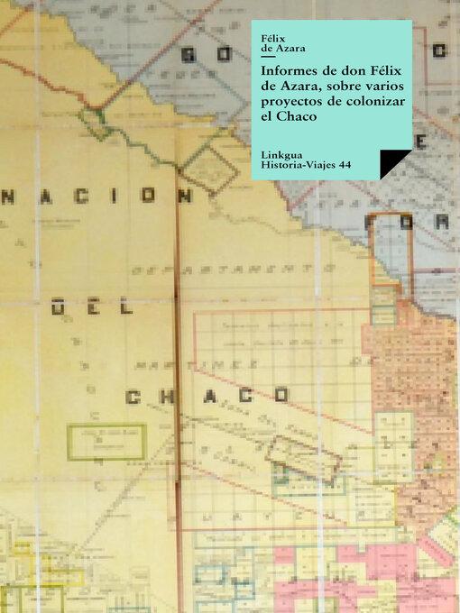 Informes de don Félix Azara, sobre varios proyectos de colonizar el Chaco - Historia-Viajes (eBook)