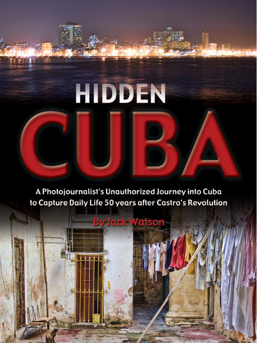 Hidden Cuba (eBook): A Photojournalist's Unauthorized Journey to Cuba to Capture Daily Life 50 Years After Castro's Revol