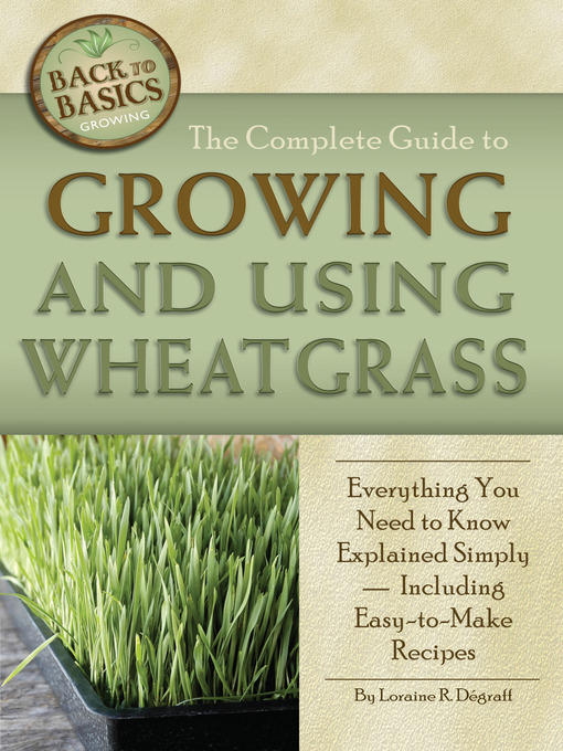 The Complete Guide to Growing and Using Wheatgrass: Everything You Need to Know Explained Simply - Including Easy-to-Make Recipes - Back to Basics Growing (eBook)