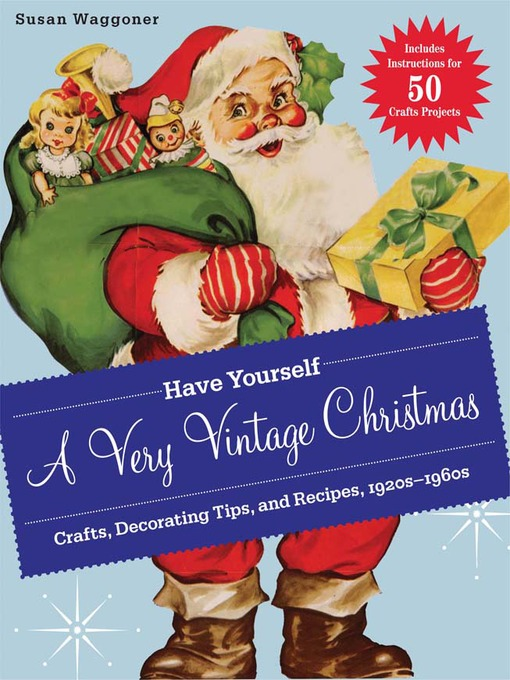 Have yourself a very vintage christmas [electronic resource] : Crafts, Decorating Tips, and Recipes, 1920s-1960s.