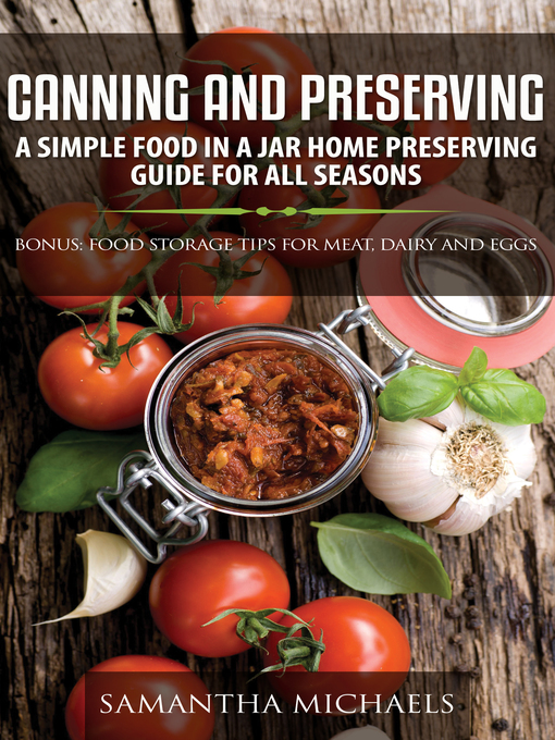 Canning and preserving [eBook - OverDrive]: A Simple Food In A Jar Home Preserving Guide for All Seasons : Bonus: Food Storage Tips for Meat, Da by Samantha Michaels