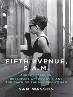 Fifth Avenue, 5 A. M.: Audrey Hepburn, Breakfast at Tiffany's, and the Dawn of the Modern Woman - Sam Wasson