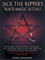 Jack the Ripper Black Magic Rituals--Satanism, the Occult, Murder...The Sinister Truth of the Doctor who was Jack the Ripper