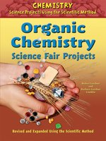 Organic Chemistry Science Fair Projects, Revised and Expanded Using the Scientific Method