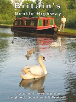 Britain's Gentle Highway...a Canal Adventure In England, Scotland and Wales