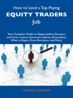 How to Land a Top-Paying Equity traders Job: Your Complete Guide to Opportunities, Resumes and Cover Letters, Interviews, Salaries, Promotions, What to Expect From Recruiters and More