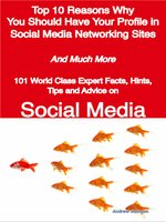 Top 10 Reasons Why You Should Have Your Profile in Social Media Networking Sites - And Much More - 101 World Class Expert Facts, Hints, Tips and Advice on Social Media