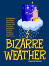 Bizarre Weather (eBook): Howling Winds, Pouring Rain, Blazing Heat, Freezing Cold, Huge Hurricanes, Violent Earthquakes, Tsunamis, Tornadoes, and more of Nature's Fury