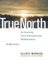 True North (eBook): A Journey into Unexplored Wilderness: A Memoir