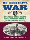 Mr. Hornaday's War (eBook): How a Peculiar Victorian Zookeeper Waged a Lonely Crusade for Wildlife That Changed the World