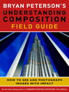 Bryan Peterson's understanding composition field guide : how to see and photograph images with impact