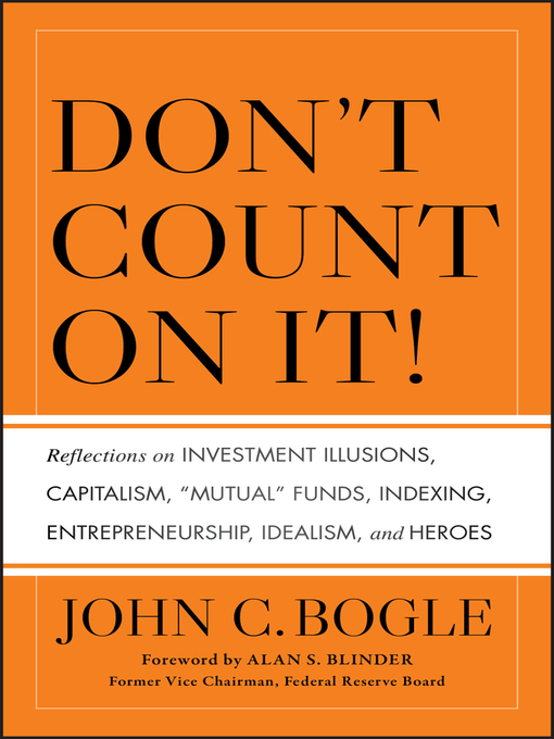 "Don't Count on It! (eBook): Reflections on Investment Illusions, Capitalism, ""Mutual"" Funds, Indexing, Entrepreneurship, Idealism, and Heroes"