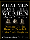 What Men Don't Tell Women About Business (eBook): Opening Up the Heavily Guarded Alpha Male Playbook