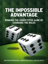 The Impossible Advantage (eBook): Winning the Competitive Game by Changing the Rules