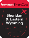 Sheridan and Eastern Wyoming (eBook): Frommer's ShortCuts