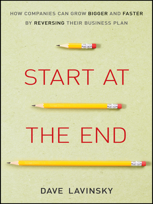 Start at the End (eBook): How Companies Can Grow Bigger and Faster by Reversing Their Business Plan