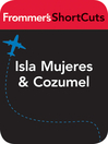 Isla Mujeres and Cozumel, Mexico (eBook): Frommer's ShortCuts