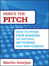 Here's the Pitch (eBook): How to Pitch Your Business to Anyone, Get Funded, and Win Clients