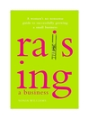 Raising a Business (eBook): A Woman's No-nonsense Guide to Successfully Growing Your Small Business