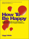 How to Be Happy (eBook): How Developing Your Confidence, Resilience, Appreciation and Communication Can Lead to a Happier, Healthier You