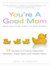 You're a Good Mom (and Your Kids Aren't So Bad Either) (eBook): 14 Secrets to Finding Happiness Between Super Mom and Slacker Mom