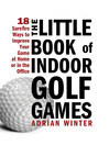 The Little Book of Indoor Golf Games (eBook): 18 Sure-fire Ways to Improve Your Game at Home or in the Office