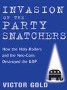 Invasion of the Party Snatchers (eBook): How the Holy-Rollers and the Neo-Cons Destroyed the GOP