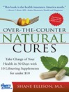 Over the Counter Natural Cures (eBook): Take Charge of Your Health in 30 Days with 10 Lifesaving Supplements for under $10