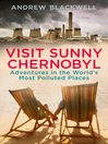 Visit Sunny Chernobyl (eBook): ... and other adventures in the world's most polluted places